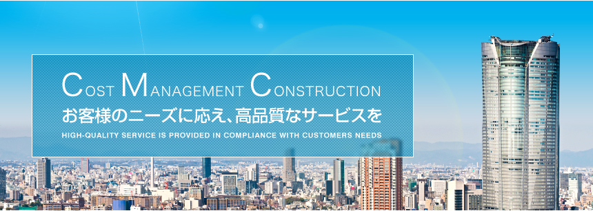 COST MANAGEMENT CONSTRUCTION お客様のニーズに応え、高品質なサービスを HIGH-QUALITY SERVICE IS PROVIDED IN COMPLIANCE WITH CUSTOMERS NEEDS